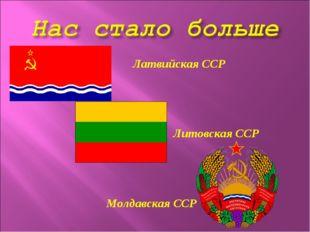 Латвийская ССР  Литовская ССР   Молдавская ССР