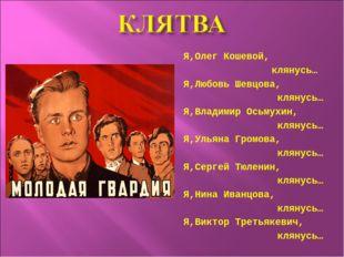 Я,Олег Кошевой, клянусь… Я,Любовь Шевцова, клянусь… Я,Владимир Осьмухин, клян