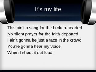 It's my life This ain't a song for the broken-hearted No silent prayer for th
