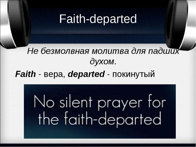 Faith-departed Не безмолвная молитва для падших духом. Faith - вера, departed...