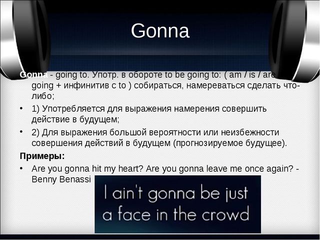 Gonna Gonna- going to. Употр. в обороте to be going to: ( am / is / are + go...