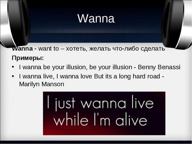 Wanna Wanna- want to – хотеть, желать что-либо сделать Примеры: I wanna be y...