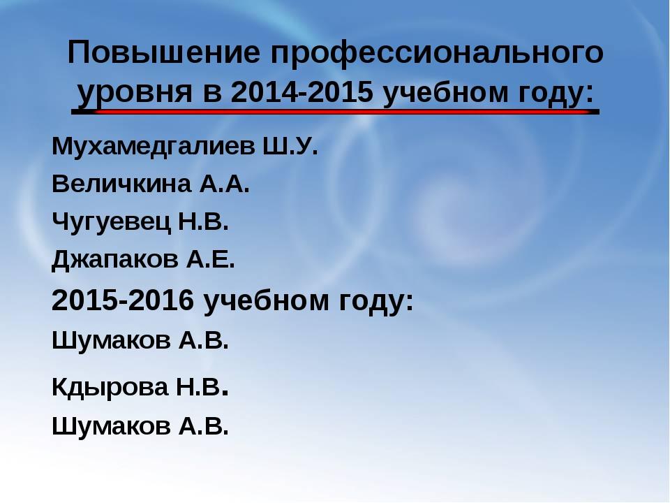 Повышение профессионального уровня в 2014-2015 учебном году: Мухамедгалиев Ш....