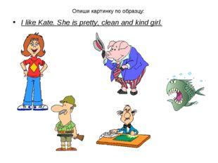 Опиши картинку по образцу: I like Kate. She is pretty, clean and kind girl.