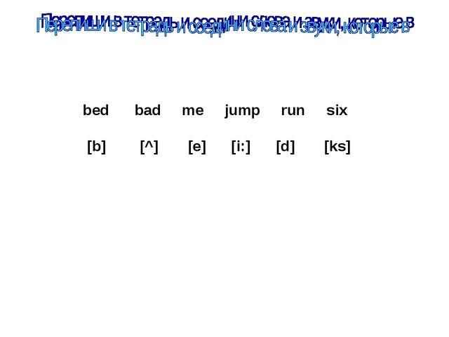bed bad me jump run six [b] [^] [e] [i:] [d] [ks]