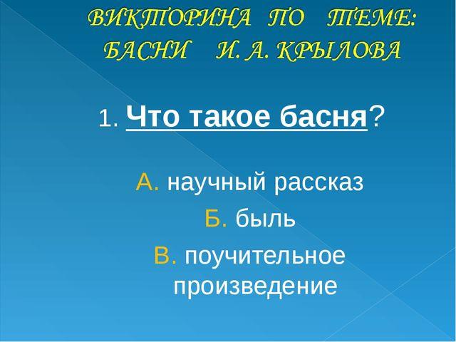 1. Что такое басня? А. научный рассказ Б. быль В. поучительное произведение