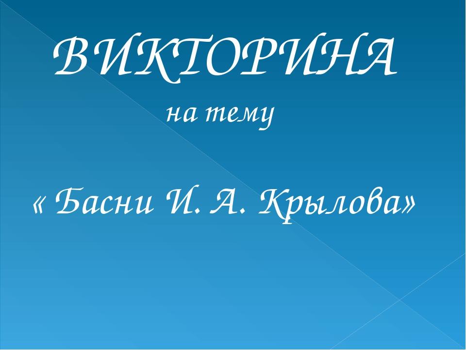 ВИКТОРИНА на тему « Басни И. А. Крылова»