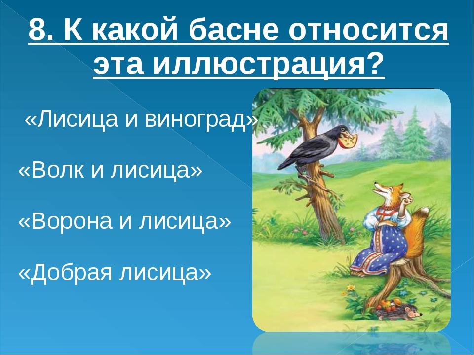 8. К какой басне относится эта иллюстрация? «Лисица и виноград» «Волк и лисиц...
