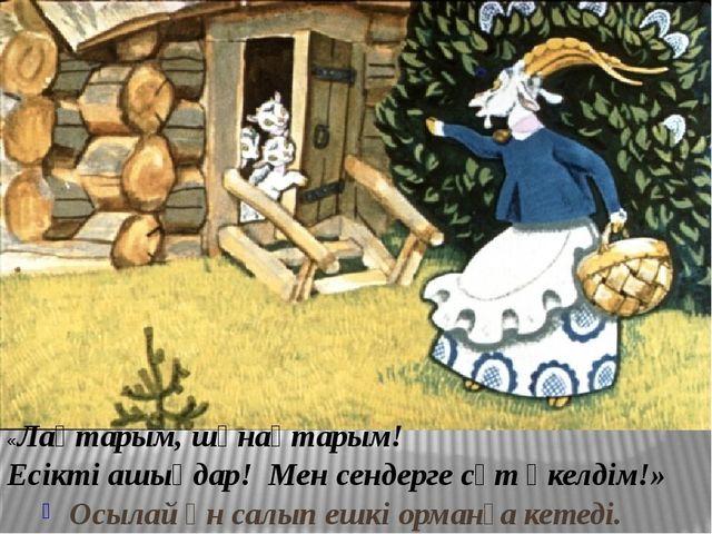 Осылай ән салып ешкі орманға кетеді. «Лақтарым, шұнақтарым! Есікті ашыңдар!...
