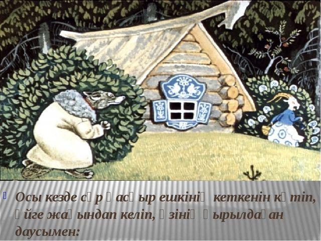Осы кезде сұр қасқыр ешкінің кеткенін күтіп, үйге жақындап келіп, өзінің қыр...