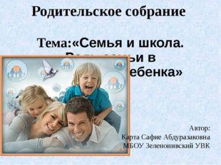 Родительское собрание Тема:«Семья и школа. Роль семьи в воспитании ребенка» А