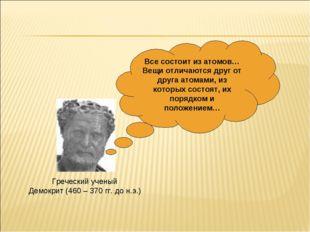 Греческий ученый Демокрит (460 – 370 гг. до н.э.) Все состоит из атомов… Вещи