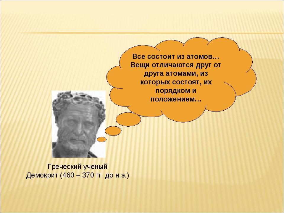 Греческий ученый Демокрит (460 – 370 гг. до н.э.) Все состоит из атомов… Вещи...
