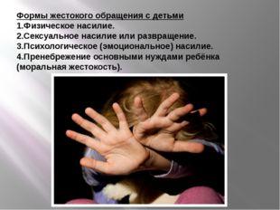 Формы жестокого обращения с детьми 1.Физическое насилие. 2.Сексуальное насили