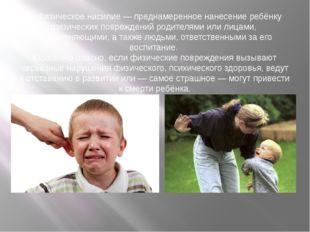 1. Физическое насилие — преднамеренное нанесение ребёнку физических поврежден