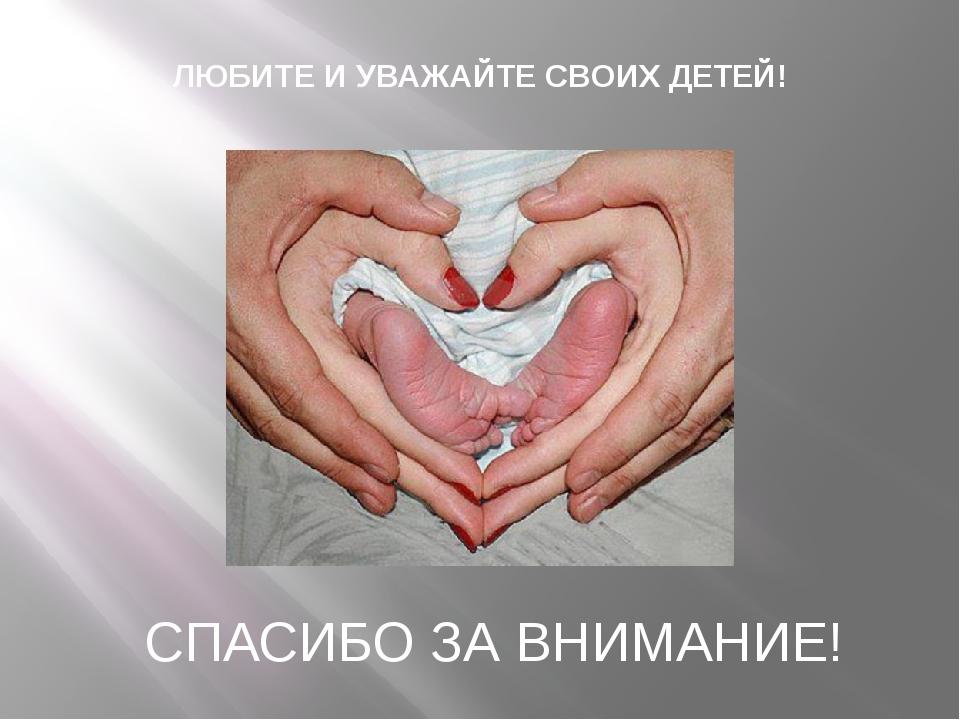 СПАСИБО ЗА ВНИМАНИЕ! ЛЮБИТЕ И УВАЖАЙТЕ СВОИХ ДЕТЕЙ!