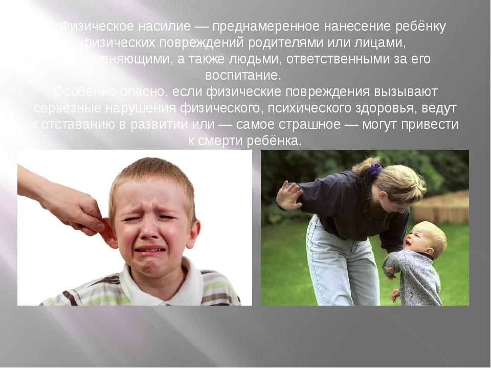 1. Физическое насилие — преднамеренное нанесение ребёнку физических поврежден...
