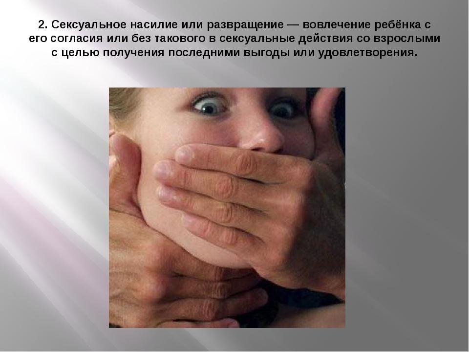 2. Сексуальное насилие или развращение — вовлечение ребёнка с его согласия ил...