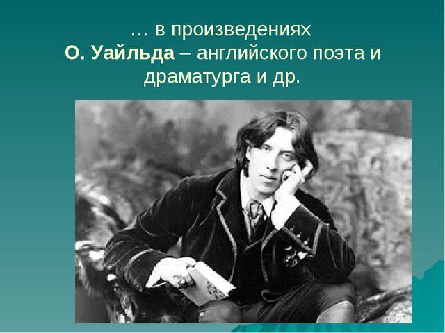 … в произведениях О. Уайльда – английского поэта и драматурга и др.