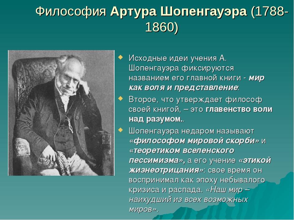 Философия Артура Шопенгауэра (1788-1860) Исходные идеи учения А. Шопенгауэра...
