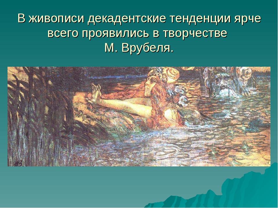 В живописи декадентские тенденции ярче всего проявились в творчестве М. Врубе...
