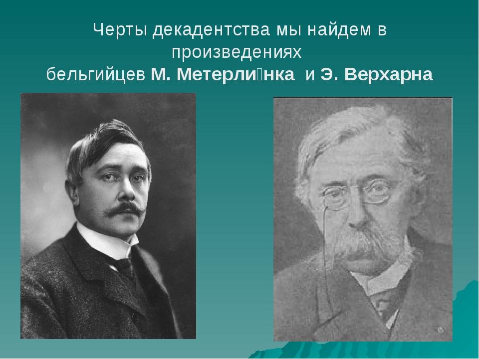 Черты декадентства мы найдем в произведениях бельгийцев М. Метерли́нка и Э....