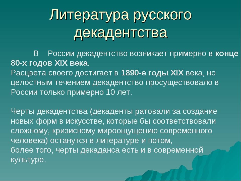 Литература русского декадентства В России декадентство возникает примерно в к...