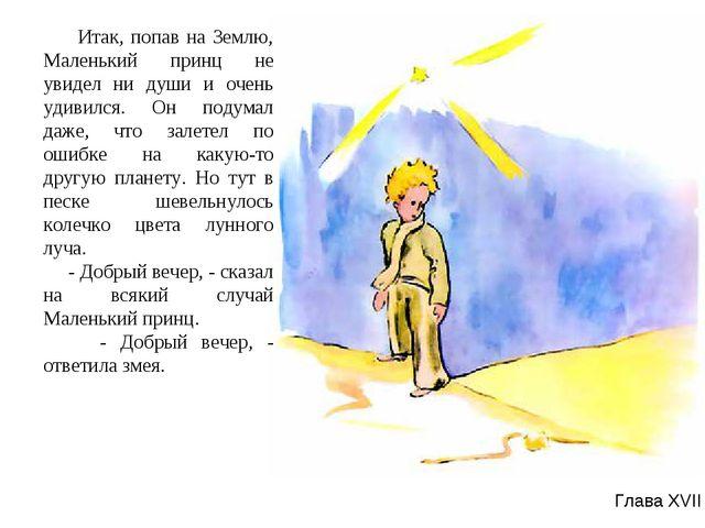 Глава XVII Итак, попав на Землю, Маленький принц не увидел ни души и очень уд...