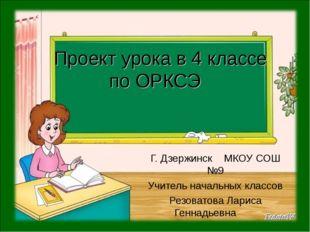 Проект урока в 4 классе по ОРКСЭ Г. Дзержинск МКОУ СОШ №9 Учитель начальных