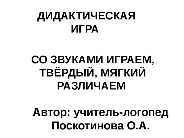 Автор: учитель-логопед Поскотинова О.А. ДИДАКТИЧЕСКАЯ ИГРА СО ЗВУКАМИ ИГРАЕМ,...