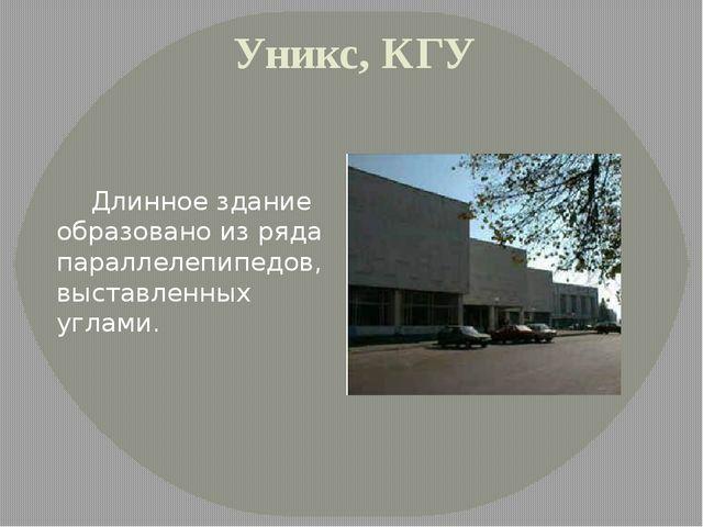 Уникс, КГУ Длинное здание образовано из ряда параллелепипедов, выставленных у...