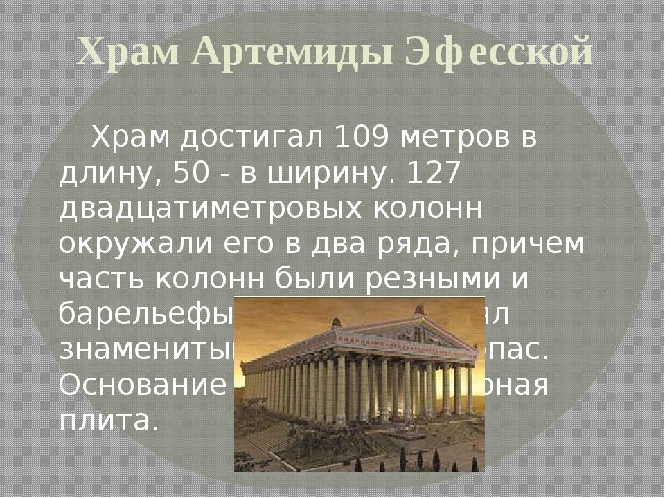 Храм Артемиды Эфесской Храм достигал 109 метров в длину, 50 - в ширину. 127 д...