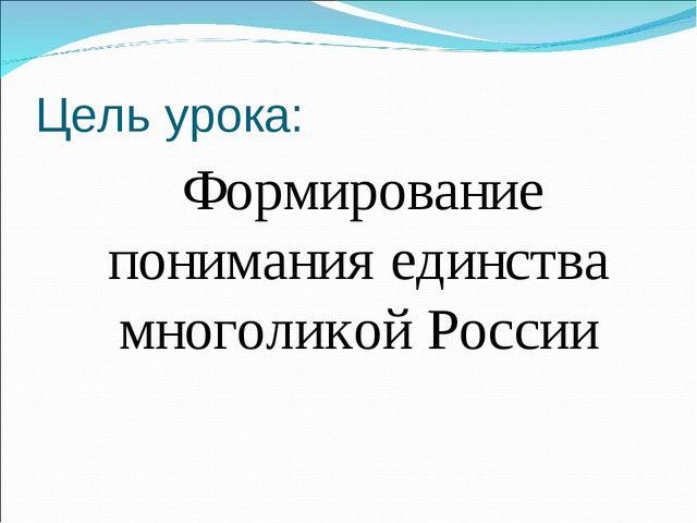 Цель урока: Формирование понимания единства многоликой России