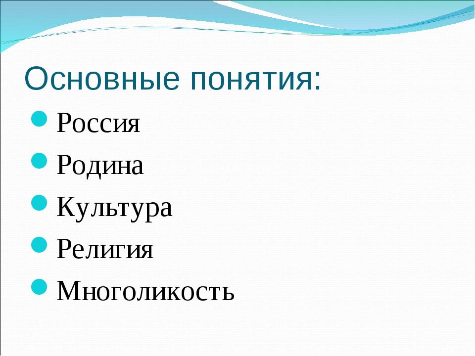 Основные понятия: Россия Родина Культура Религия Многоликость