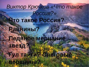 Виктор Крючков «Что такое Россия?» Что такое Россия? Равнины? Ледяное мерцани