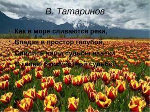 В. Татаринов Как в море сливаются реки, Впадая в простор голубой, Слились наш