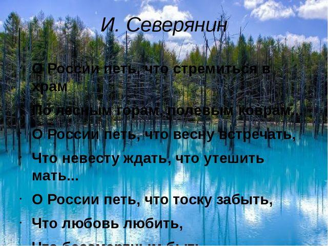 И. Северянин О России петь, что стремиться в храм По лесным горам, полевым ко...