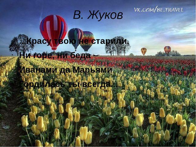 В. Жуков ...Красу твою не старили, Ни горе, ни беда – Иванами да Марьями Горд...