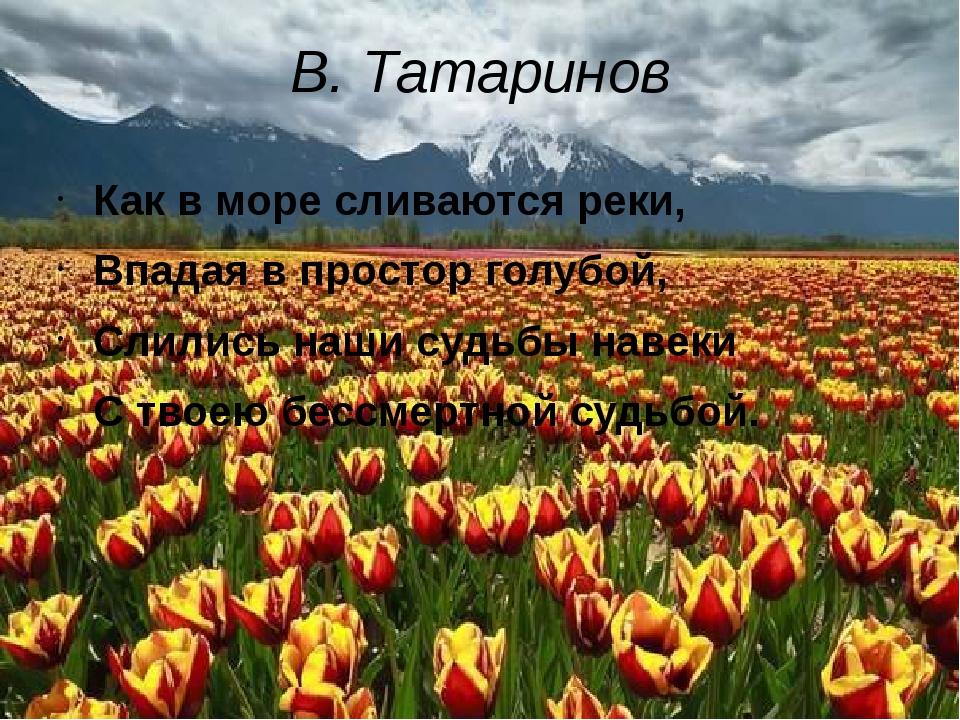 В. Татаринов Как в море сливаются реки, Впадая в простор голубой, Слились наш...