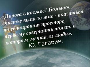 «Дорога в космос! Большое счастье выпало мне - оказаться на её широком просто