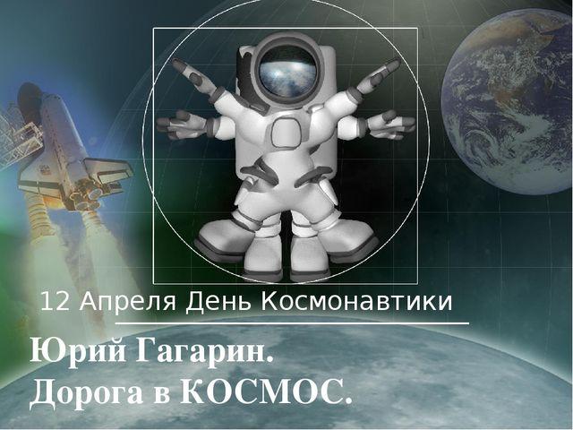 12 Апреля День Космонавтики Юрий Гагарин. Дорога в КОСМОС.