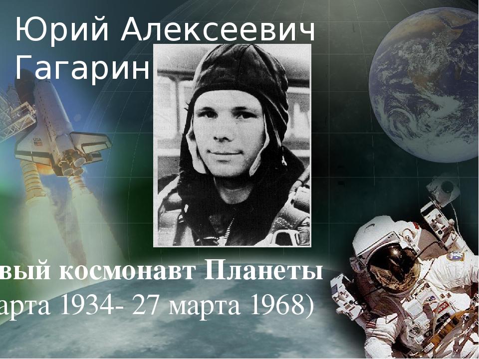 Юрий Алексеевич Гагарин Первый космонавт Планеты (9 марта 1934- 27 марта 1968)