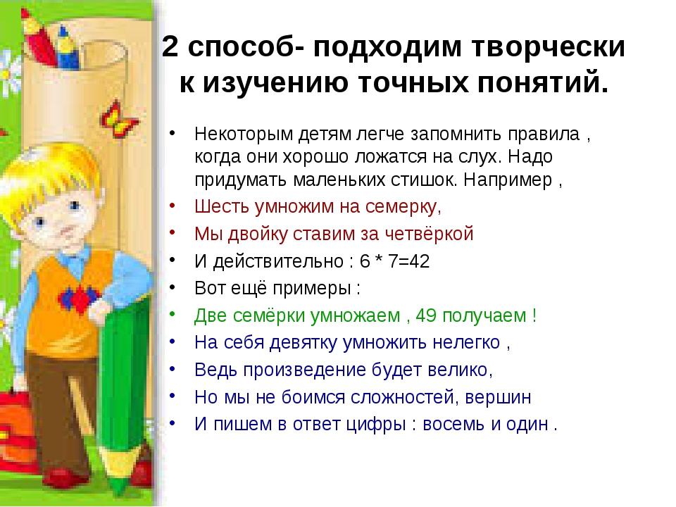 2 способ- подходим творчески к изучению точных понятий. Некоторым детям легче...