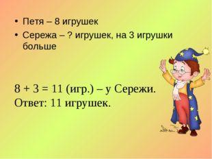 Петя – 8 игрушек Сережа – ? игрушек, на 3 игрушки больше 8 + 3 = 11 (игр.) –
