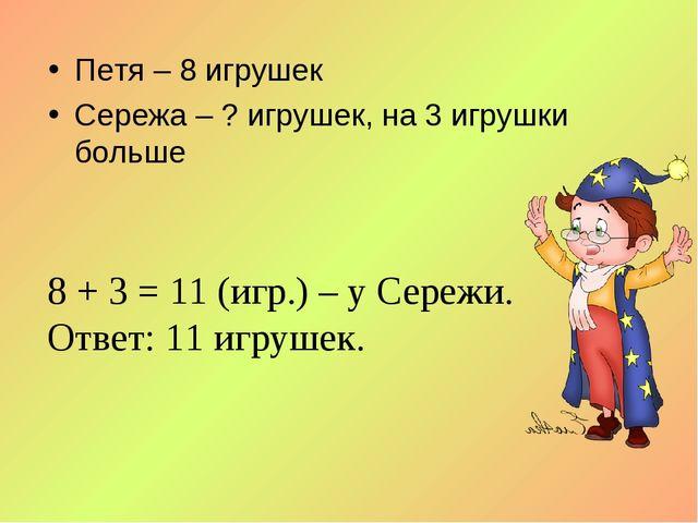 Петя – 8 игрушек Сережа – ? игрушек, на 3 игрушки больше 8 + 3 = 11 (игр.) –...
