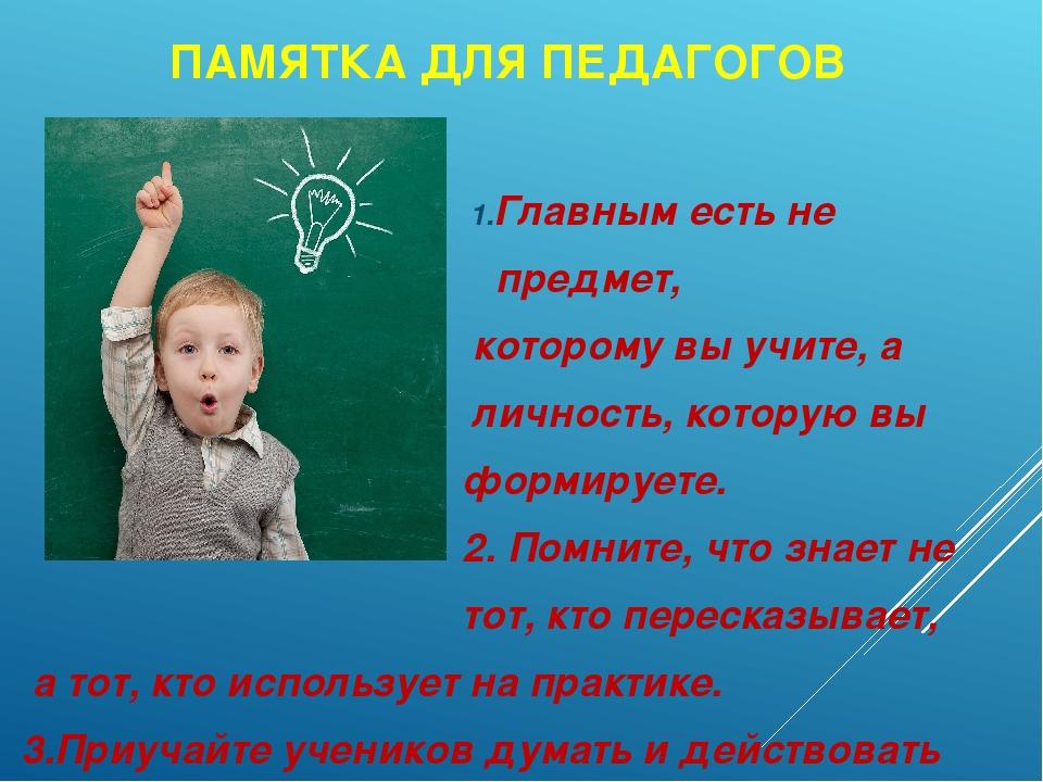ПАМЯТКА ДЛЯ ПЕДАГОГОВ 1.Главным есть не предмет, которому вы учите, а личност...