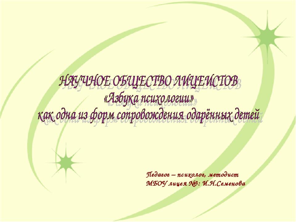 Педагог – психолог, методист МБОУ лицея №3: И.Н.Семенова