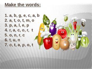Make the words: 1. a, b, g, e, c, a, b 2. a, t, o, t, m, o 3. p, a, I, e, p 4
