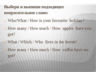 Выбери и выпиши подходящее вопросительное слово: Who/What / How is your favou