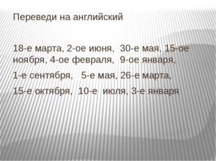 Переведи на английский 18-е марта, 2-ое июня, 30-е мая, 15-ое ноября, 4-ое фе
